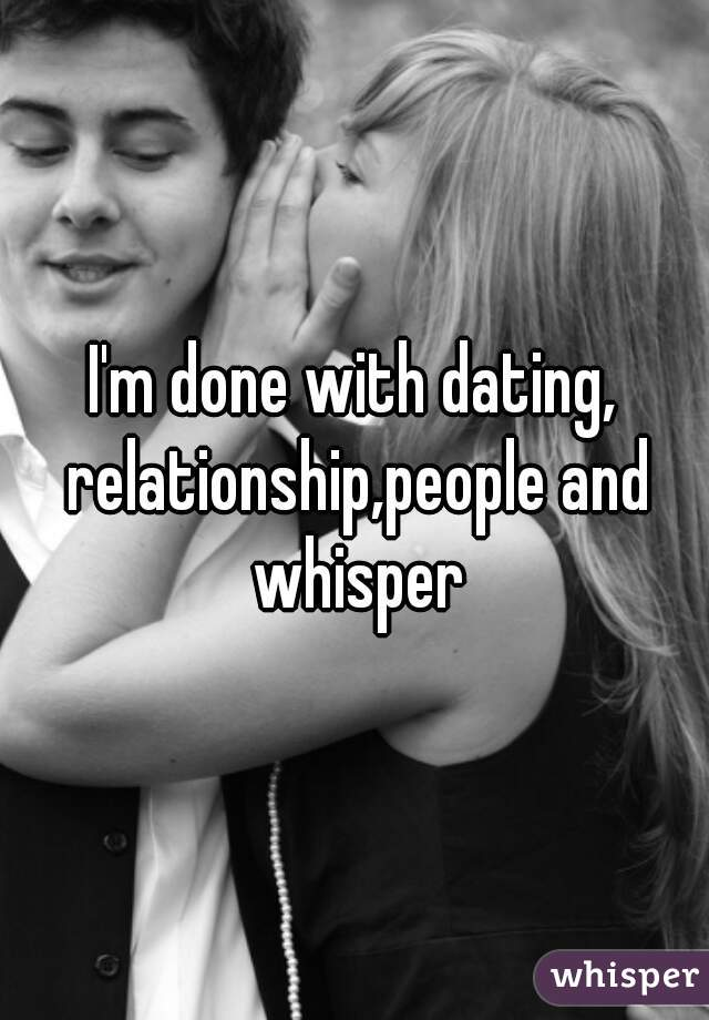 I'm done with dating, relationship,people and whisper