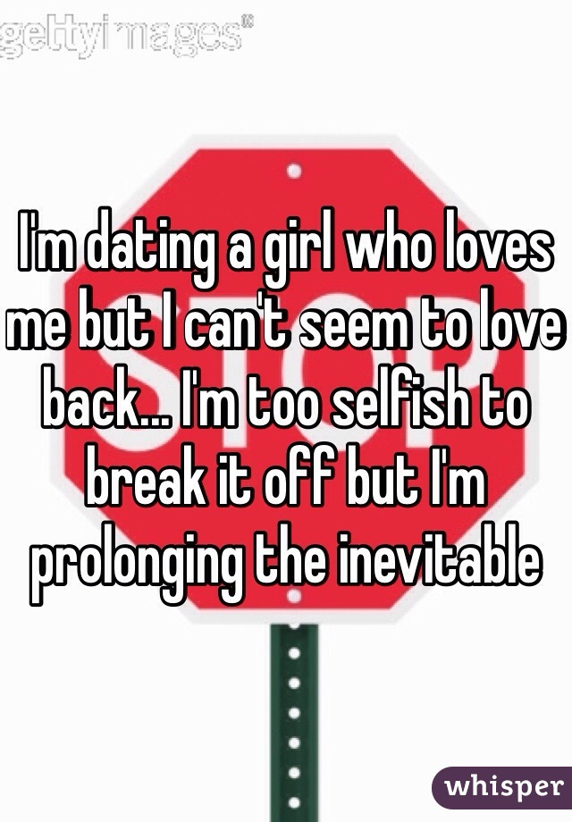I'm dating a girl who loves me but I can't seem to love back... I'm too selfish to break it off but I'm prolonging the inevitable
