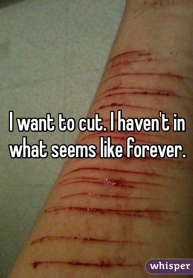 I want to cut. I haven't in what seems like forever.