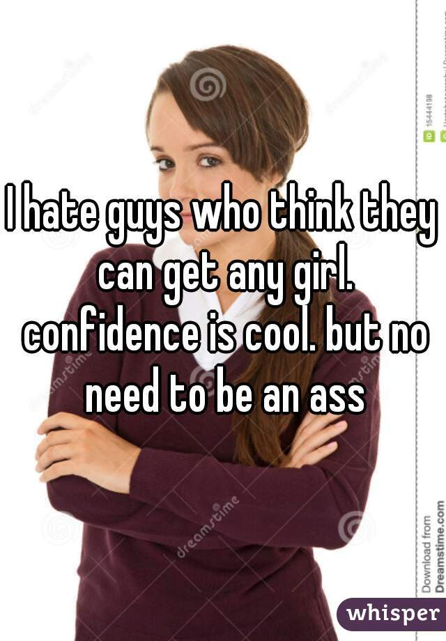 I hate guys who think they can get any girl. confidence is cool. but no need to be an ass