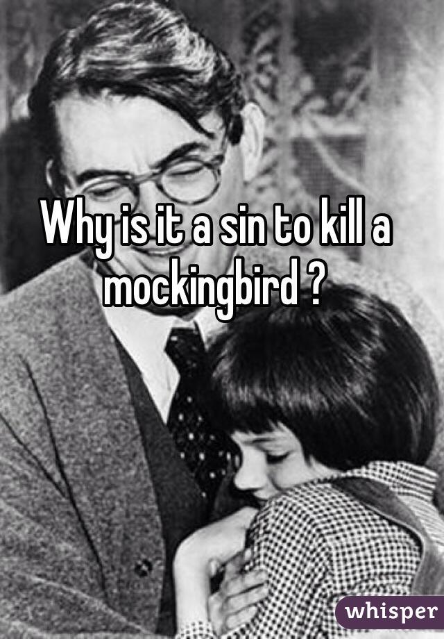 Why is it a sin to kill a mockingbird ?