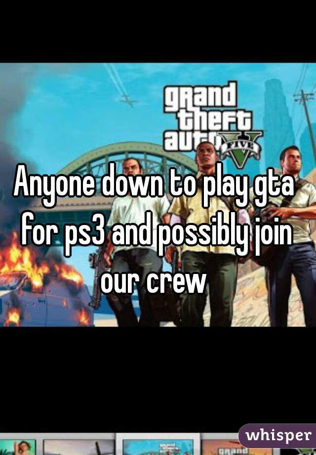 Anyone down to play gta for ps3 and possibly join our crew