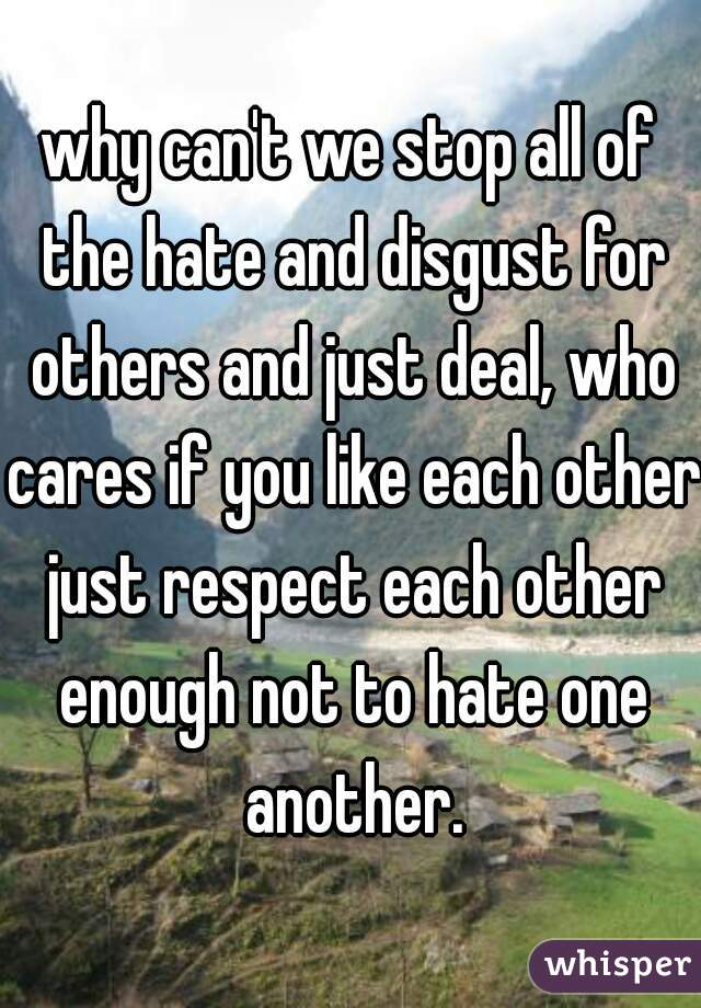 why can't we stop all of the hate and disgust for others and just deal, who cares if you like each other just respect each other enough not to hate one another.