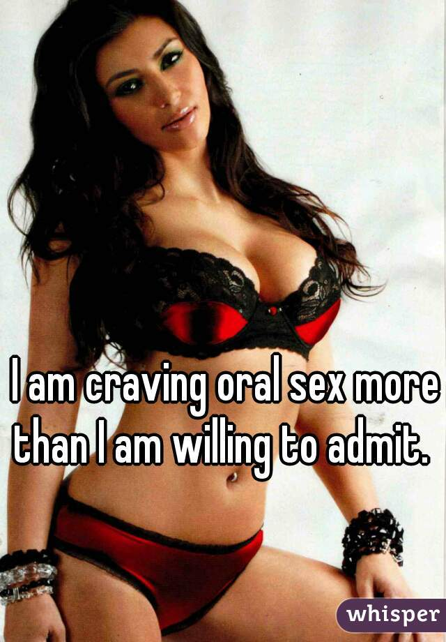 I am craving oral sex more than I am willing to admit.