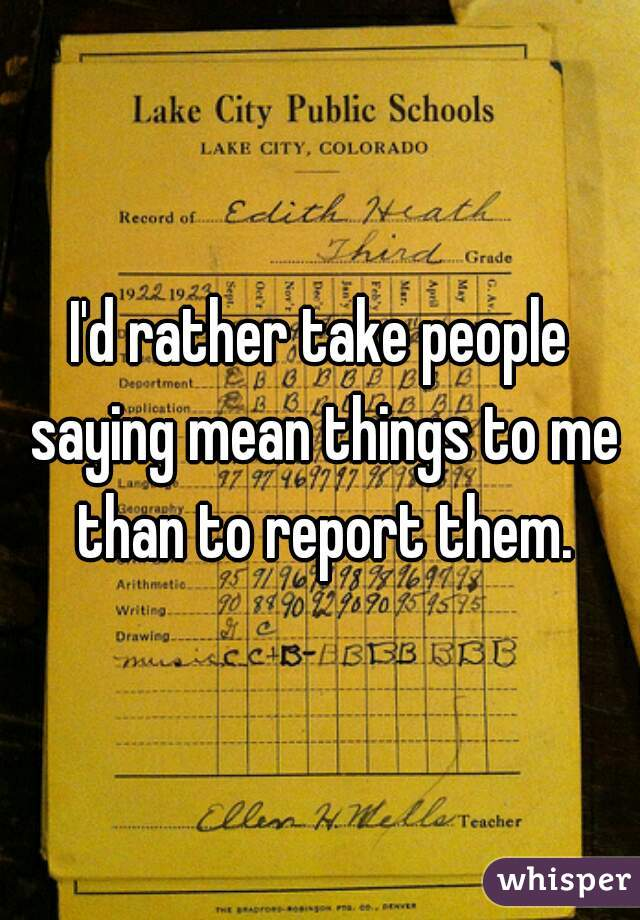 I'd rather take people saying mean things to me than to report them.