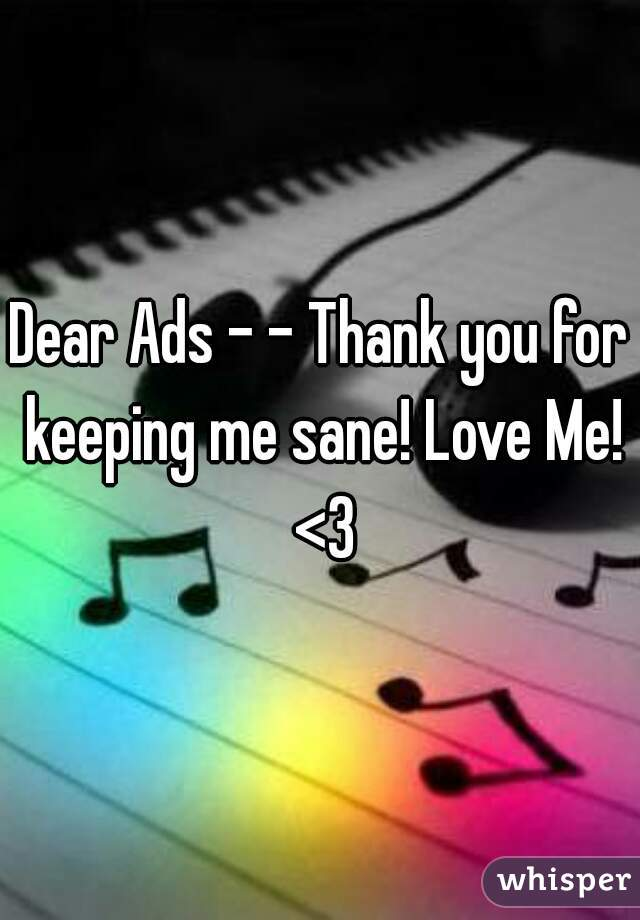 Dear Ads - - Thank you for keeping me sane! Love Me! <3