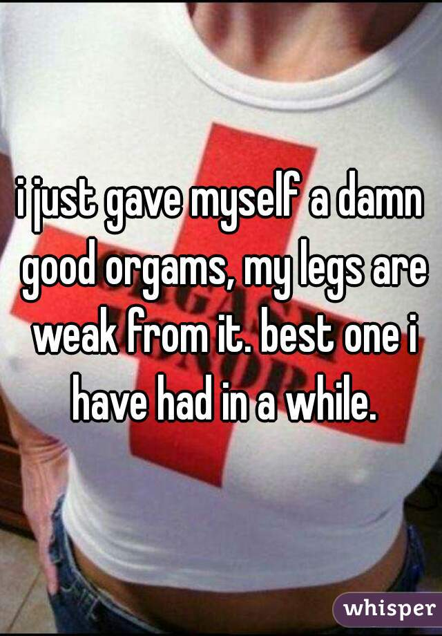 i just gave myself a damn good orgams, my legs are weak from it. best one i have had in a while.
