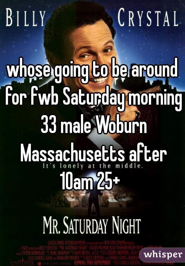 whose going to be around for fwb Saturday morning 33 male Woburn Massachusetts after 10am 25+