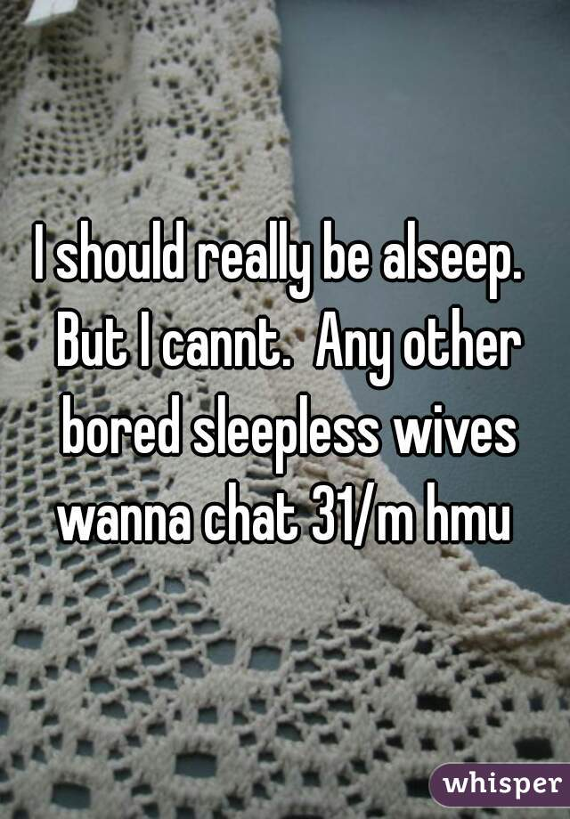 I should really be alseep.  But I cannt.  Any other bored sleepless wives wanna chat 31/m hmu