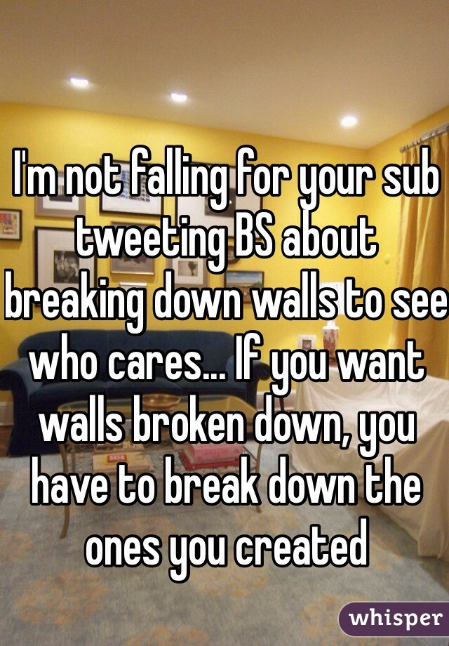 I'm not falling for your sub tweeting BS about breaking down walls to see who cares... If you want walls broken down, you have to break down the ones you created
