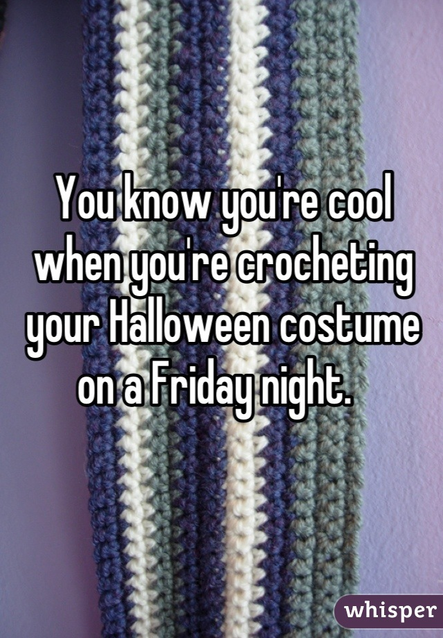 You know you're cool when you're crocheting your Halloween costume on a Friday night.