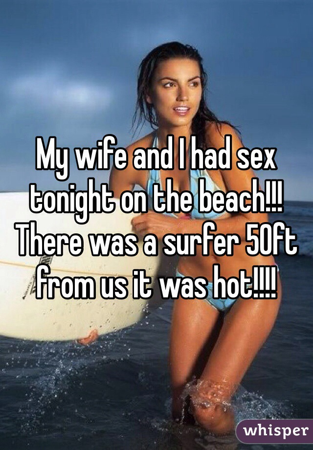 My wife and I had sex tonight on the beach!!! There was a surfer 50ft from us it was hot!!!!