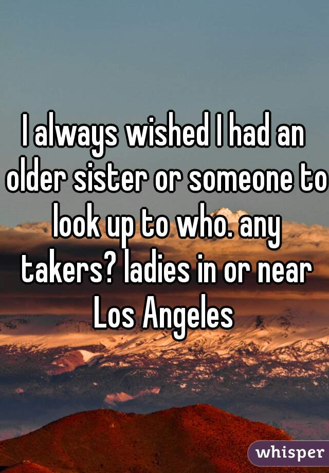 I always wished I had an older sister or someone to look up to who. any takers? ladies in or near Los Angeles