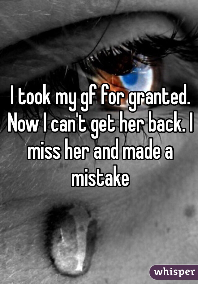 I took my gf for granted. Now I can't get her back. I miss her and made a mistake