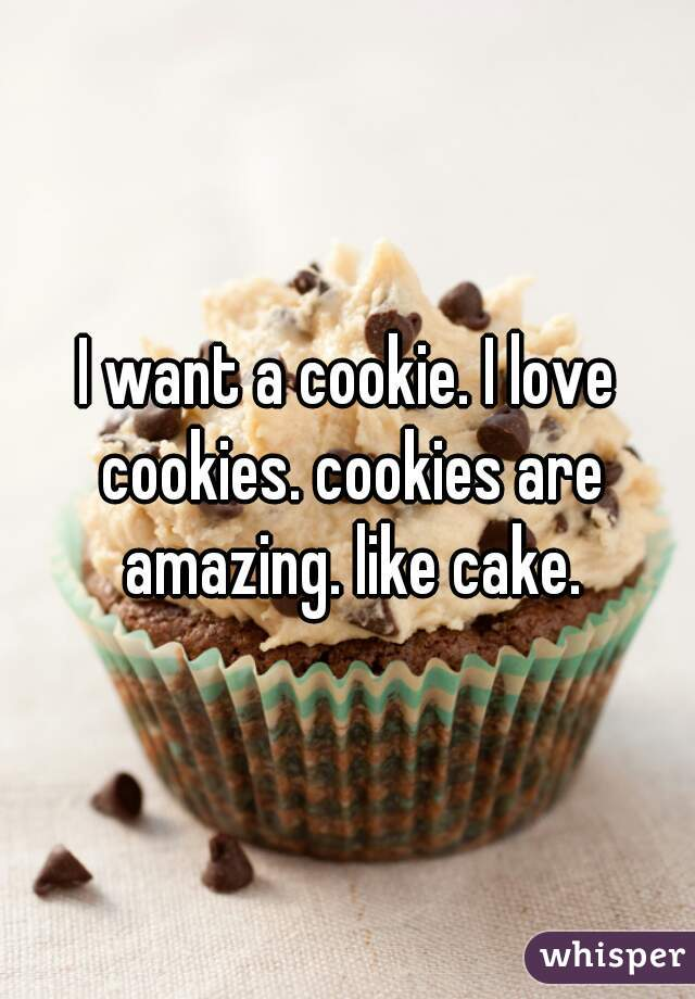 I want a cookie. I love cookies. cookies are amazing. like cake.
