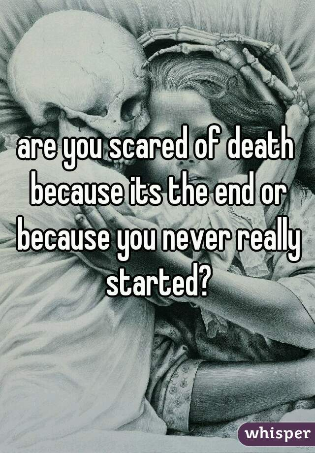 are you scared of death because its the end or because you never really started?