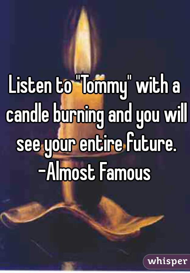 "Listen to ""Tommy"" with a candle burning and you will see your entire future. -Almost Famous"