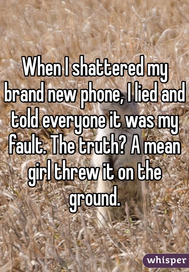 When I shattered my brand new phone, I lied and told everyone it was my fault. The truth? A mean girl threw it on the ground.