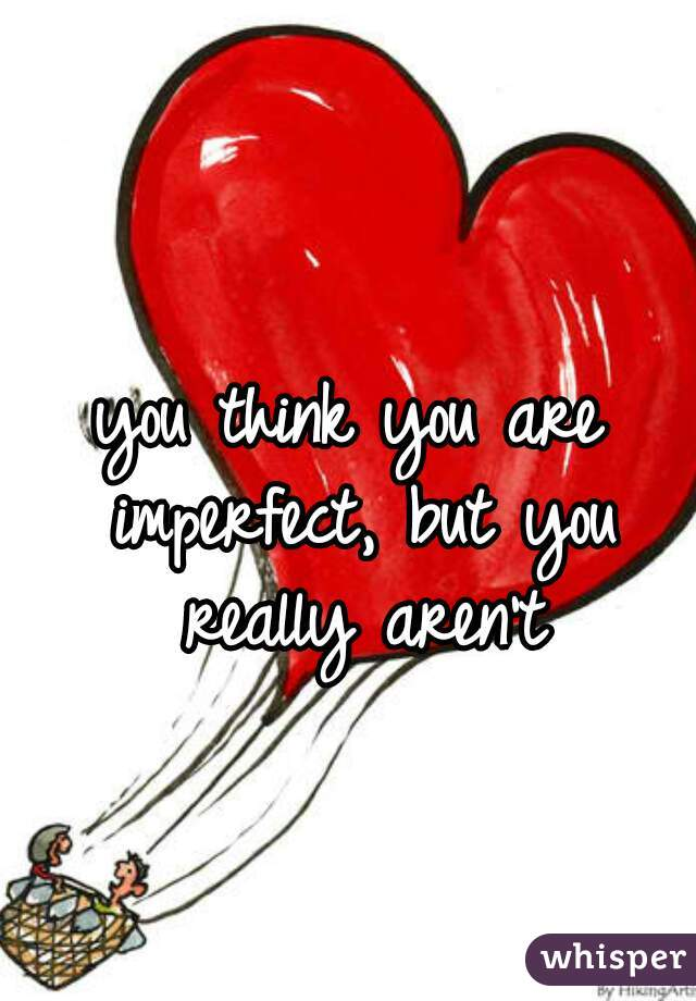 you think you are imperfect, but you really aren't