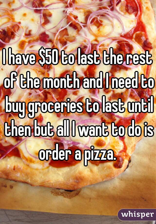 I have $50 to last the rest of the month and I need to buy groceries to last until then but all I want to do is order a pizza.