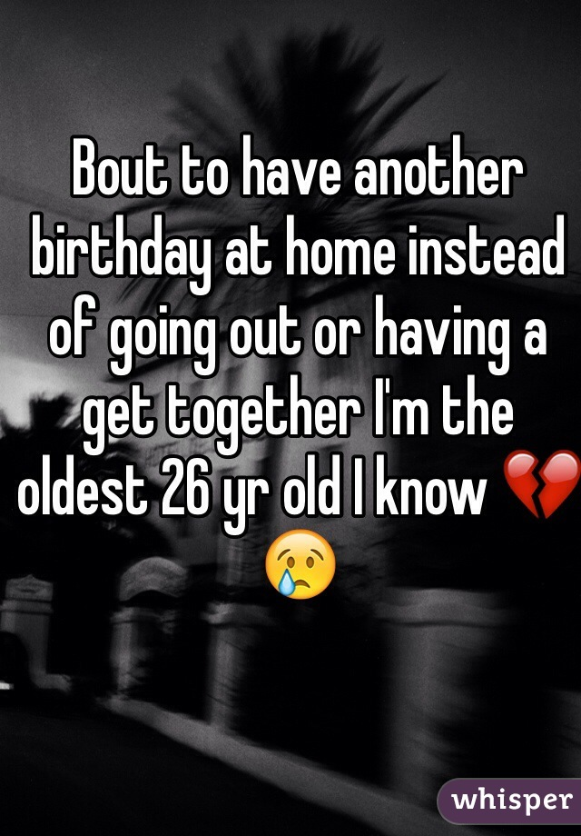 Bout to have another birthday at home instead of going out or having a get together I'm the oldest 26 yr old I know 💔😢