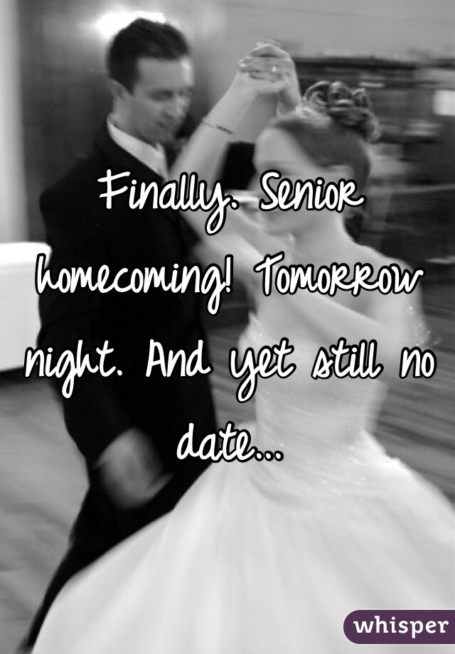 Finally. Senior homecoming! Tomorrow night. And yet still no date...