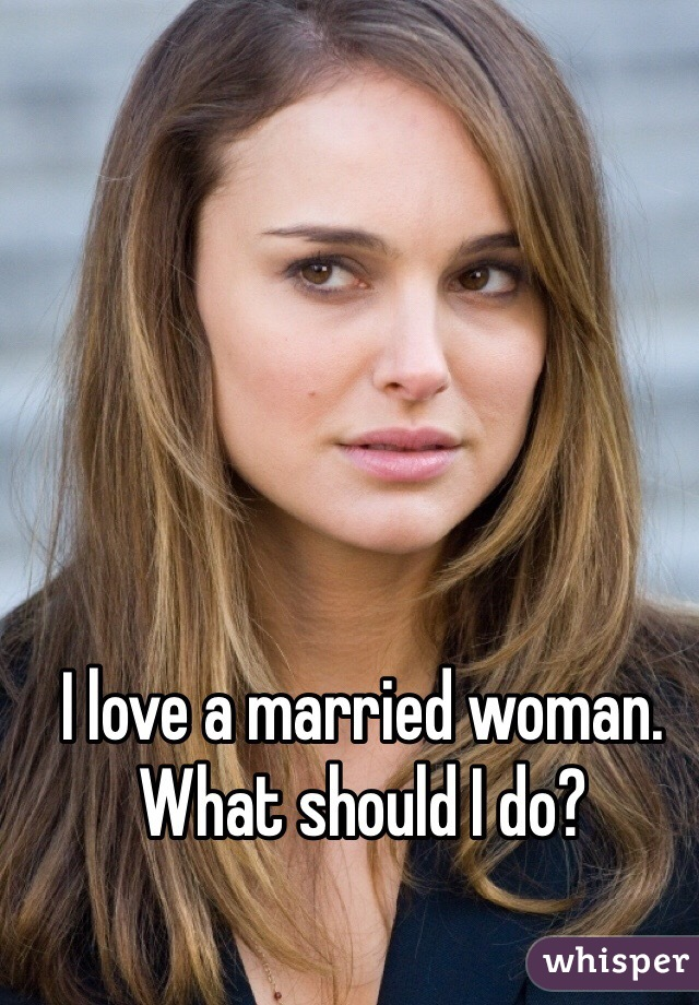 I love a married woman. What should I do?
