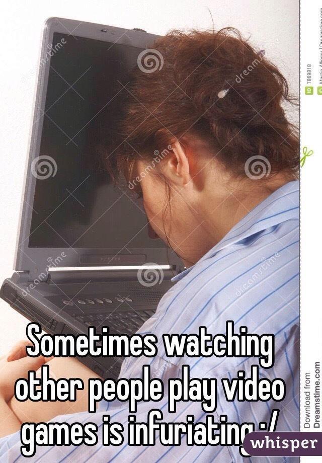Sometimes watching other people play video games is infuriating :/