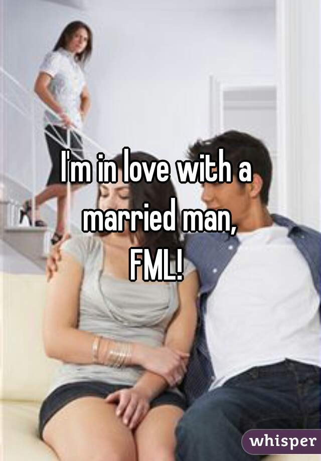 I'm in love with a  married man,  FML!