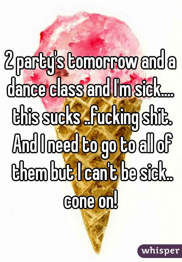 2 party's tomorrow and a dance class and I'm sick....  this sucks ..fucking shit. And I need to go to all of them but I can't be sick.. cone on!