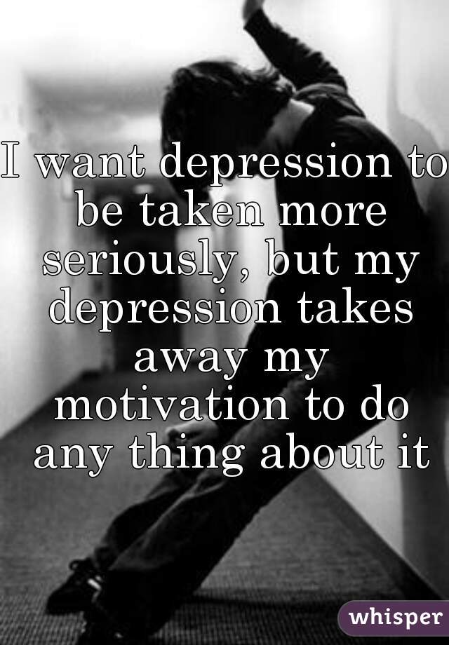 I want depression to be taken more seriously, but my depression takes away my motivation to do any thing about it