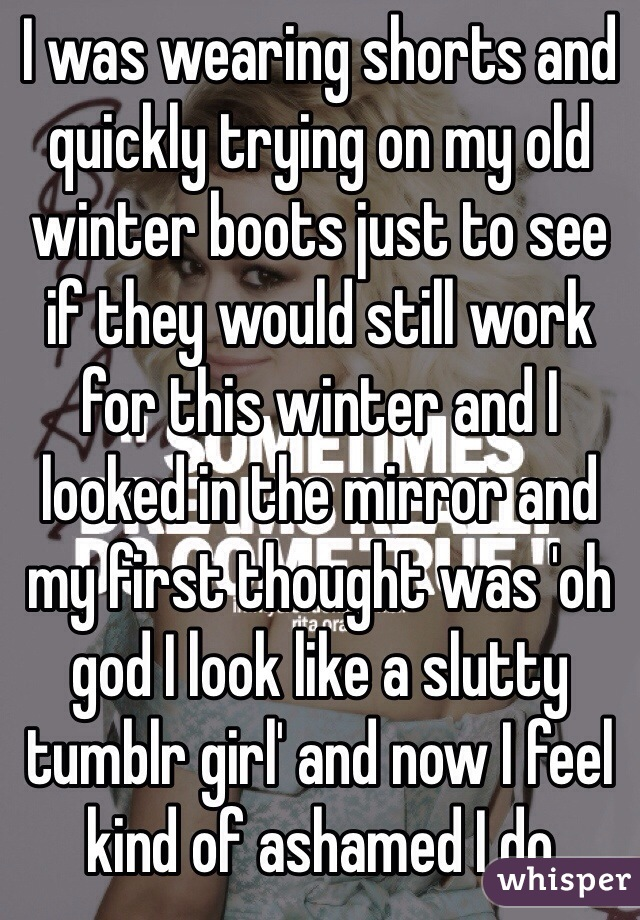 I was wearing shorts and quickly trying on my old winter boots just to see if they would still work for this winter and I looked in the mirror and my first thought was 'oh god I look like a slutty tumblr girl' and now I feel kind of ashamed I do