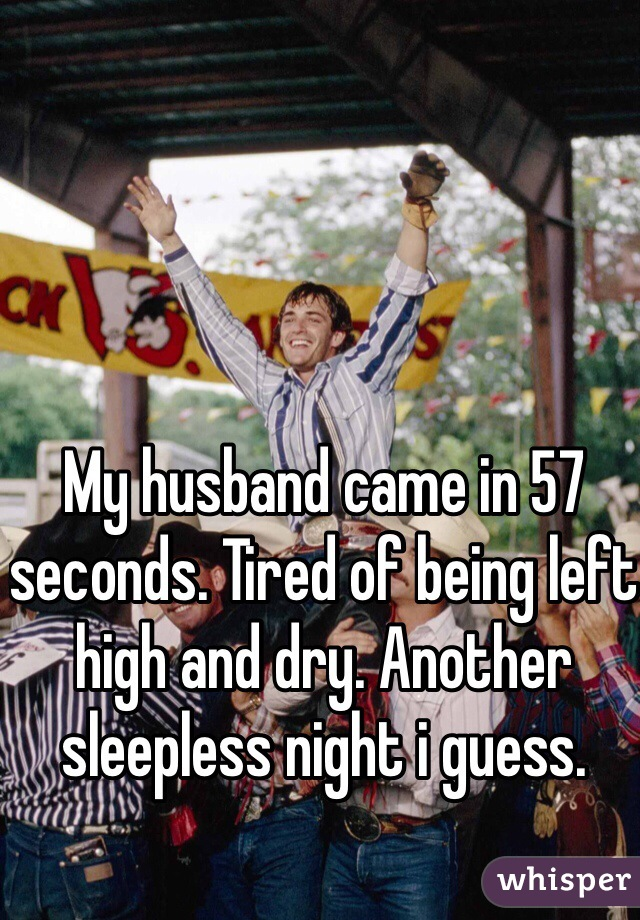 My husband came in 57 seconds. Tired of being left high and dry. Another sleepless night i guess.