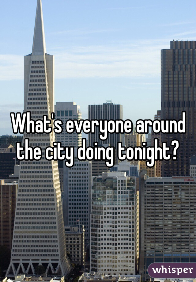 What's everyone around the city doing tonight?