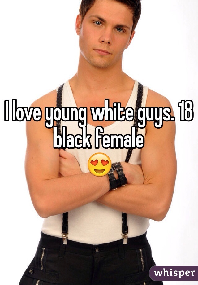 I love young white guys. 18 black female  😍