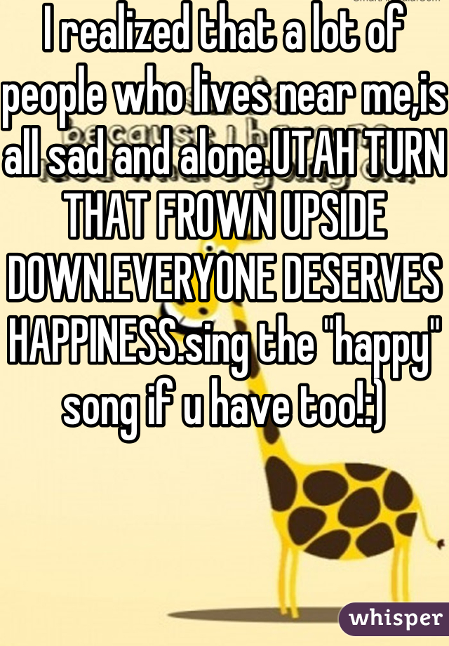 """I realized that a lot of people who lives near me,is all sad and alone.UTAH TURN THAT FROWN UPSIDE DOWN.EVERYONE DESERVES HAPPINESS.sing the """"happy"""" song if u have too!:)"""