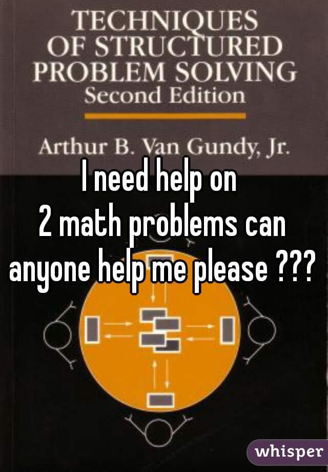 I need help on  2 math problems can anyone help me please ???