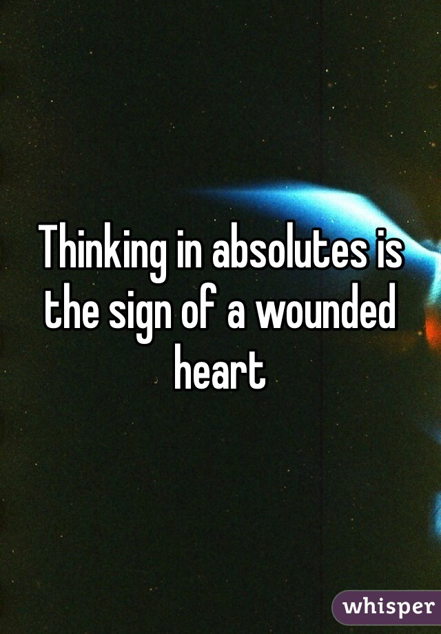 Thinking in absolutes is the sign of a wounded heart