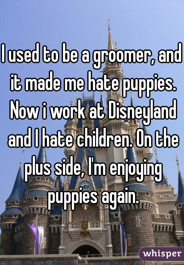 I used to be a groomer, and it made me hate puppies. Now i work at Disneyland and I hate children. On the plus side, I'm enjoying puppies again.