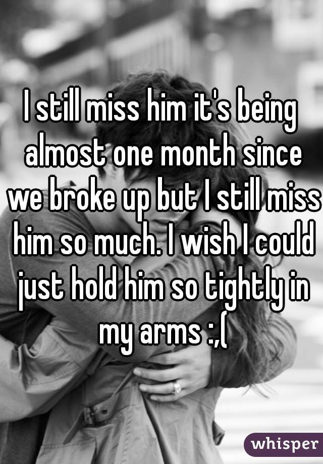 I still miss him it's being almost one month since we broke up but I still miss him so much. I wish I could just hold him so tightly in my arms :,(
