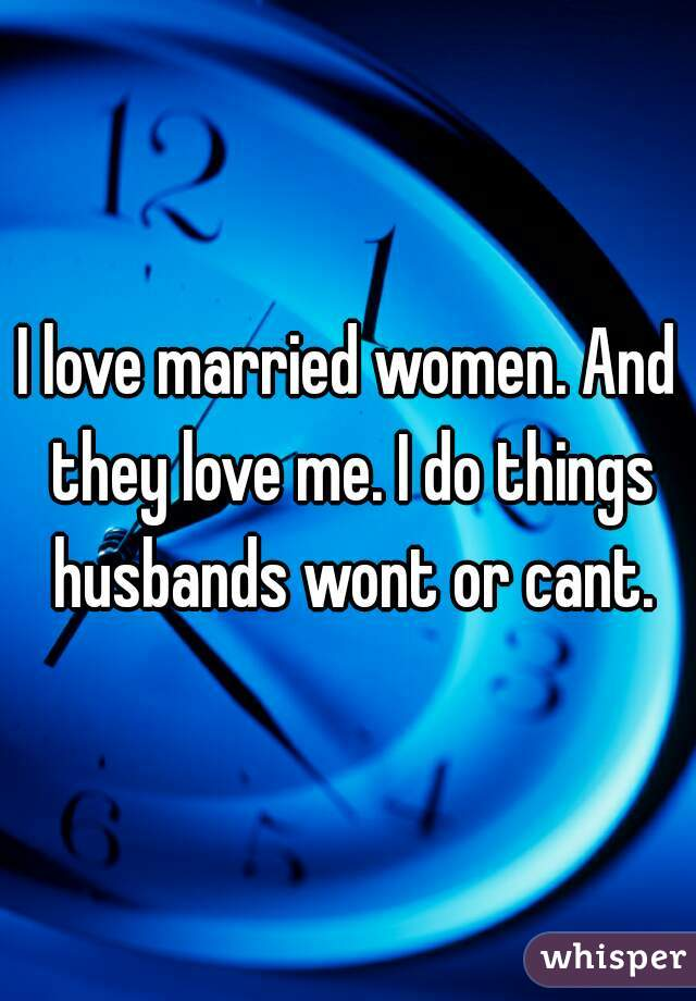 I love married women. And they love me. I do things husbands wont or cant.