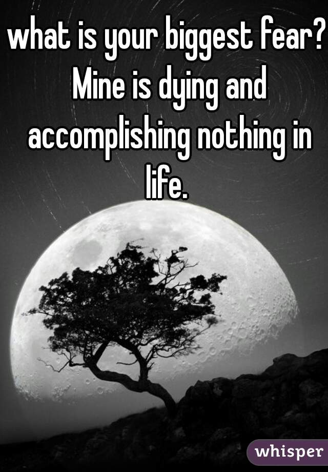 what is your biggest fear? Mine is dying and accomplishing nothing in life.