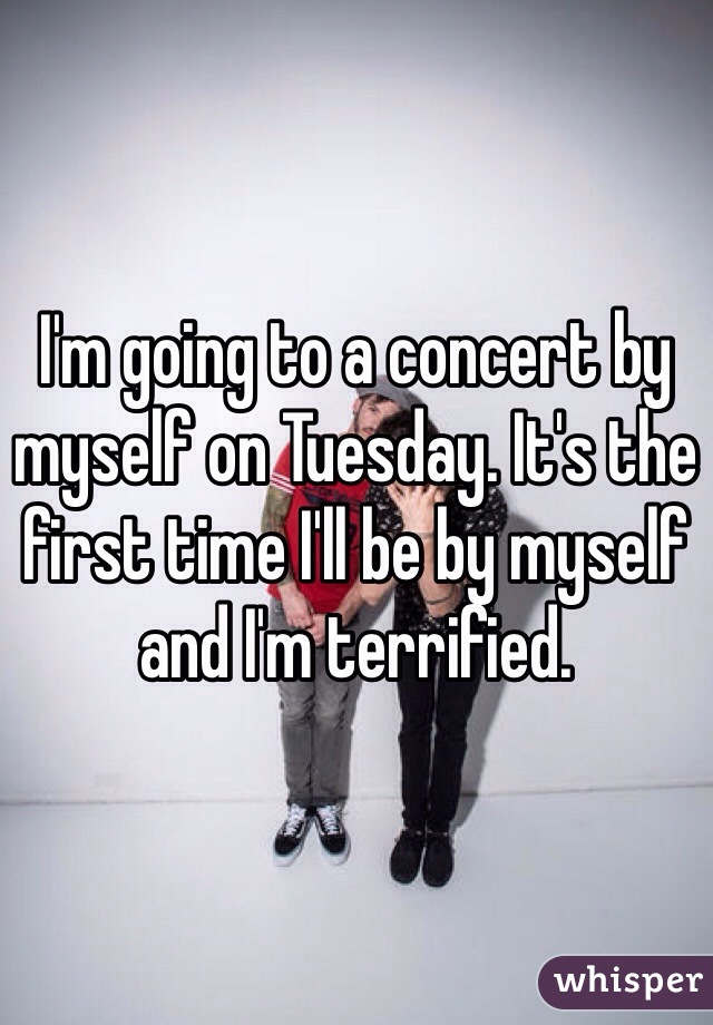 I'm going to a concert by myself on Tuesday. It's the first time I'll be by myself and I'm terrified.