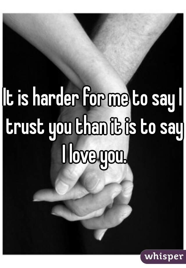 It is harder for me to say I trust you than it is to say I love you.