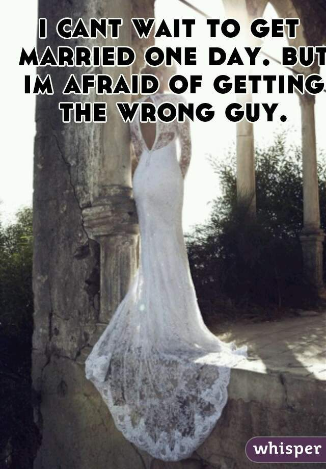 i cant wait to get married one day. but im afraid of getting the wrong guy.