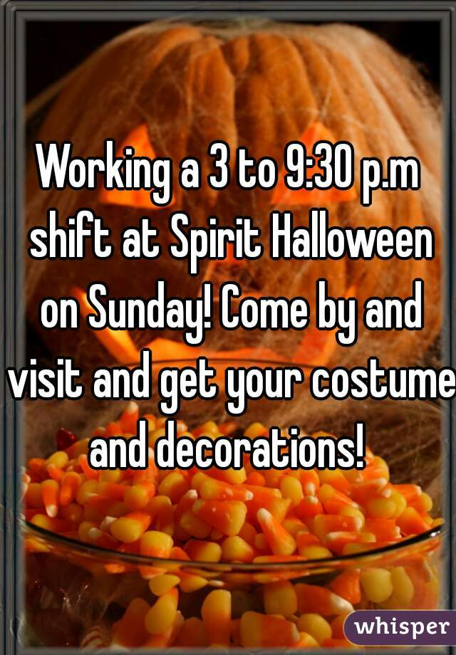Working a 3 to 9:30 p.m shift at Spirit Halloween on Sunday! Come by and visit and get your costume and decorations!