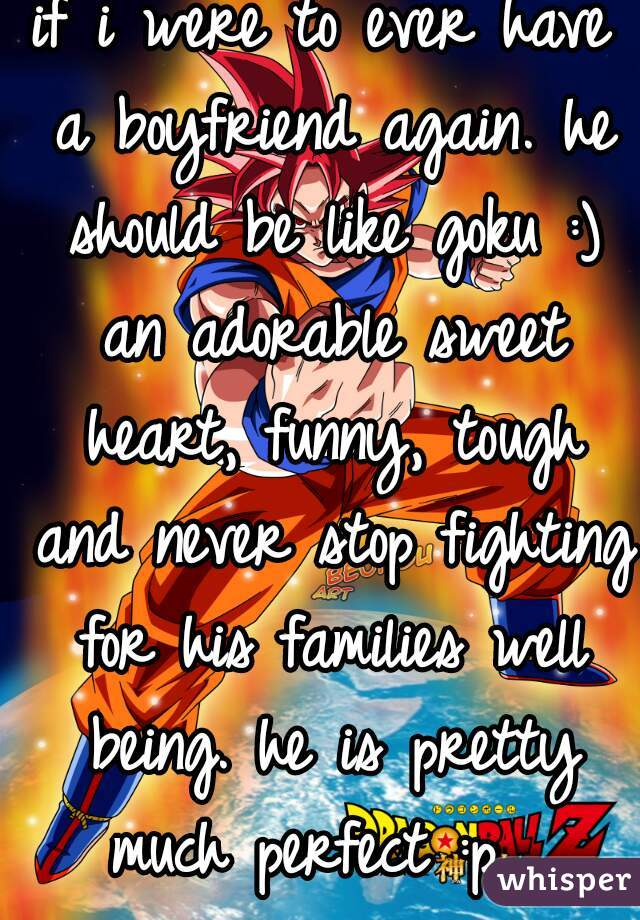if i were to ever have a boyfriend again. he should be like goku :) an adorable sweet heart, funny, tough and never stop fighting for his families well being. he is pretty much perfect :p