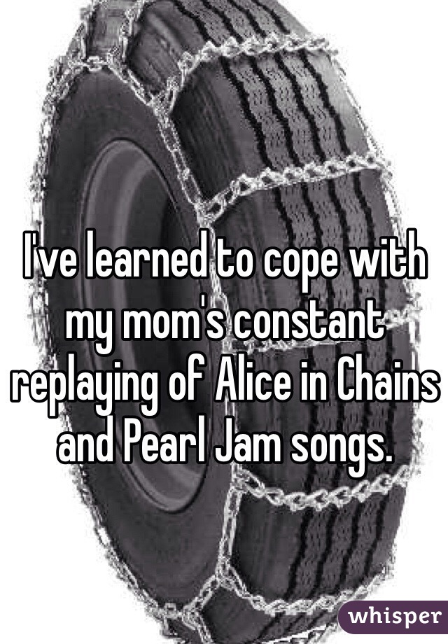 I've learned to cope with my mom's constant replaying of Alice in Chains and Pearl Jam songs.