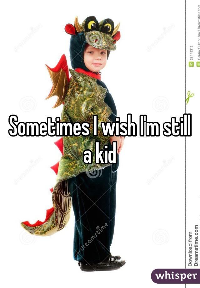 Sometimes I wish I'm still a kid