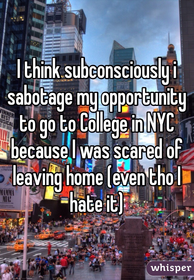 I think subconsciously i sabotage my opportunity to go to College in NYC because I was scared of leaving home (even tho I hate it)